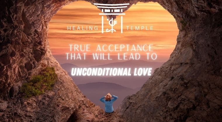 THE HEALING TEMPLE | True Acceptance That Will Lead To Unconditional Love